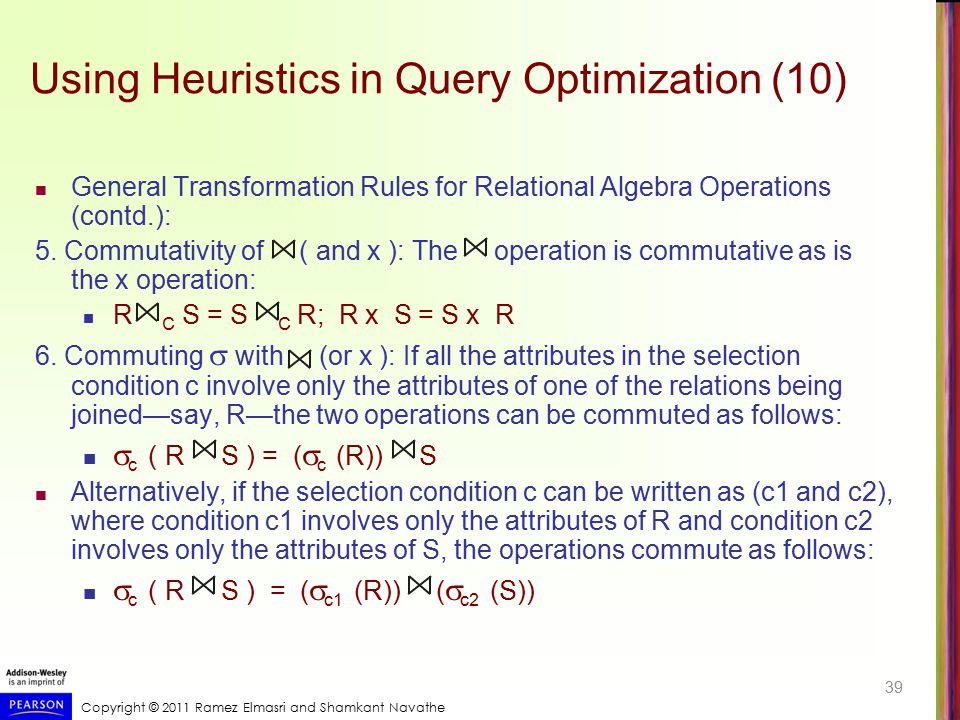 Copyright © 2011 Ramez Elmasri and Shamkant Navathe Using Heuristics in Query Optimization (10) General Transformation Rules for Relational Algebra Op