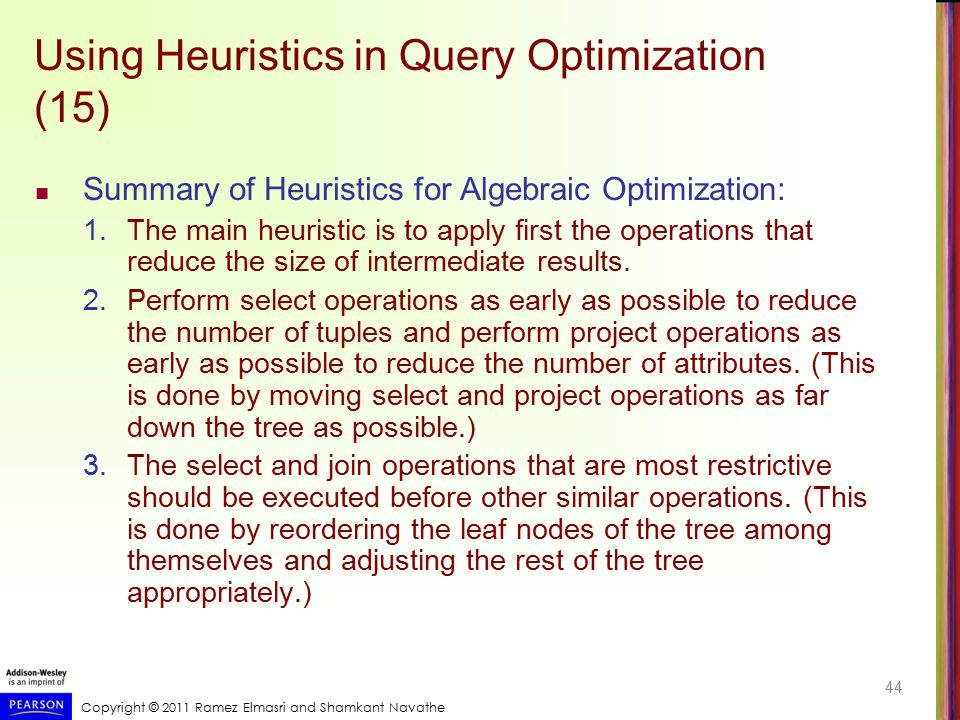 Copyright © 2011 Ramez Elmasri and Shamkant Navathe Using Heuristics in Query Optimization (15) Summary of Heuristics for Algebraic Optimization: 1.Th