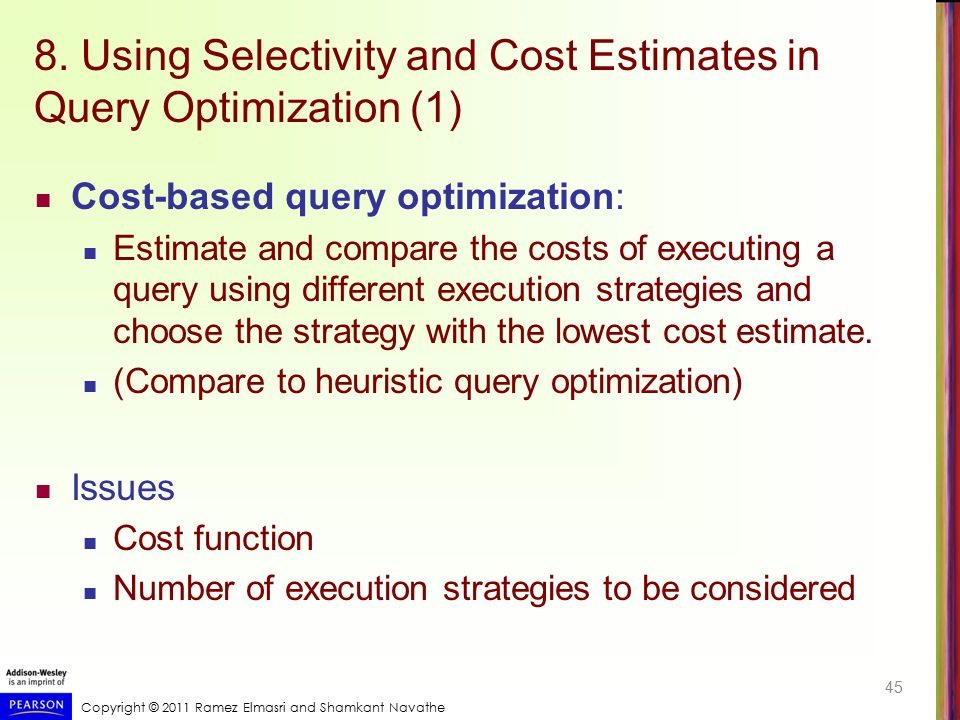 Copyright © 2011 Ramez Elmasri and Shamkant Navathe 8. Using Selectivity and Cost Estimates in Query Optimization (1) Cost-based query optimization: E