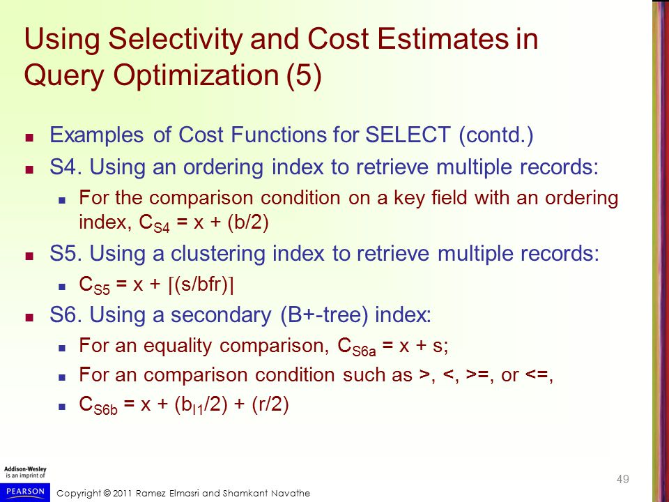 Copyright © 2011 Ramez Elmasri and Shamkant Navathe Using Selectivity and Cost Estimates in Query Optimization (5) Examples of Cost Functions for SELE