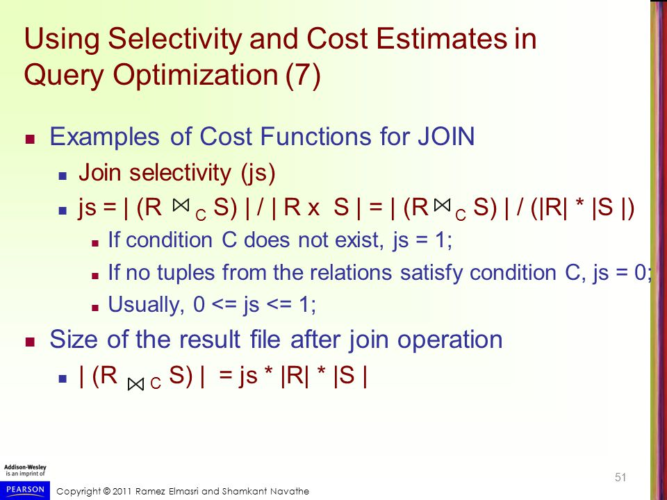 Copyright © 2011 Ramez Elmasri and Shamkant Navathe Using Selectivity and Cost Estimates in Query Optimization (7) Examples of Cost Functions for JOIN