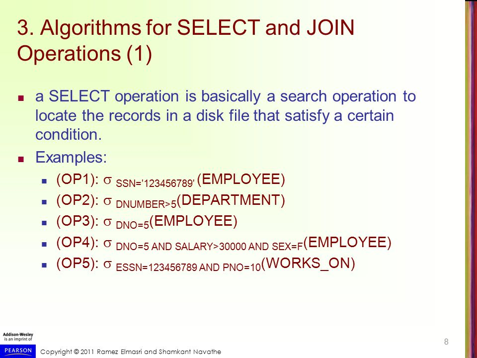 Copyright © 2011 Ramez Elmasri and Shamkant Navathe 3. Algorithms for SELECT and JOIN Operations (1) a SELECT operation is basically a search operatio