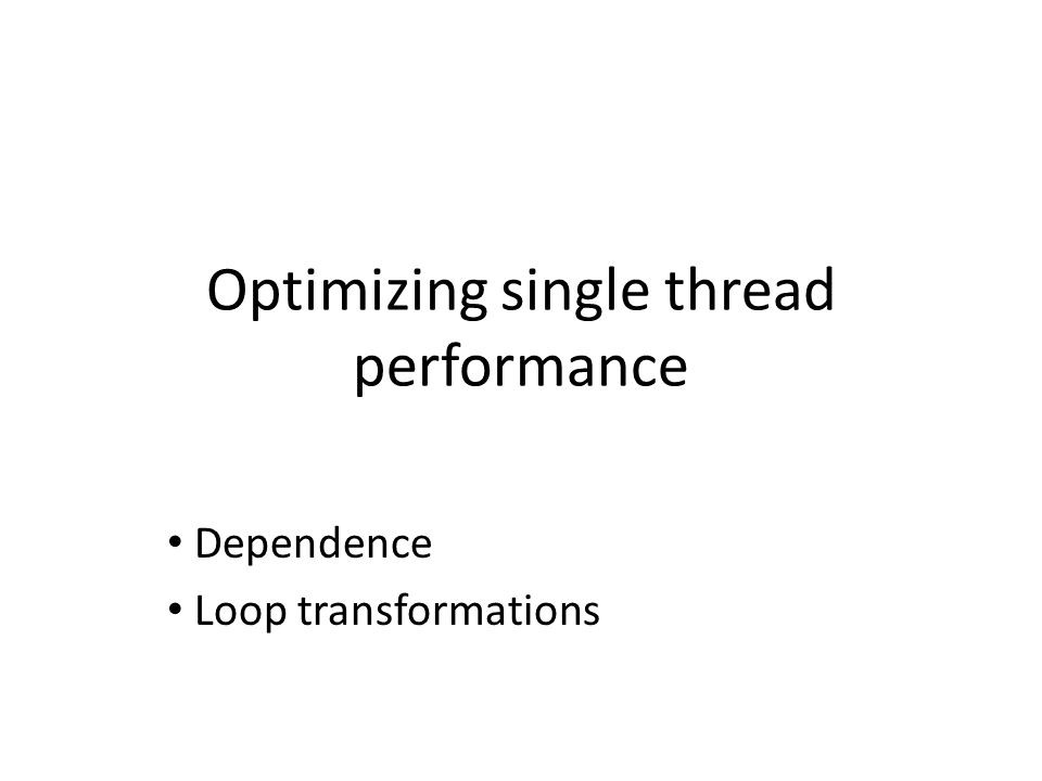Optimizing single thread performance Assuming that all instructions are doing useful work, how can you make the code run faster.