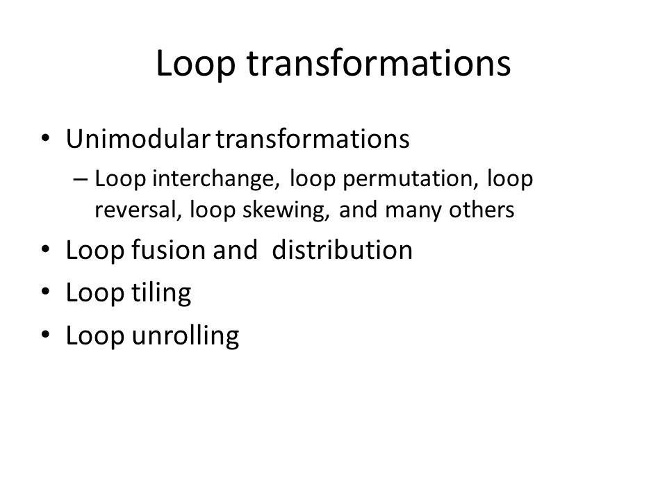 Loop transformations Unimodular transformations – Loop interchange, loop permutation, loop reversal, loop skewing, and many others Loop fusion and distribution Loop tiling Loop unrolling