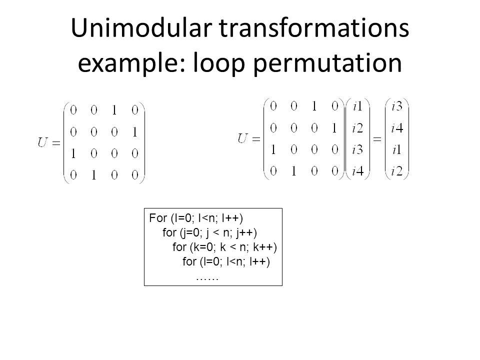 Unimodular transformations example: loop permutation For (I=0; I<n; I++) for (j=0; j < n; j++) for (k=0; k < n; k++) for (l=0; l<n; l++) ……