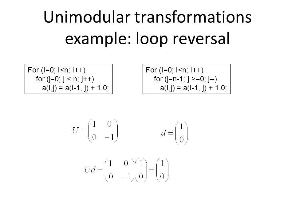 Unimodular transformations example: loop reversal For (I=0; I<n; I++) for (j=0; j < n; j++) a(I,j) = a(I-1, j) + 1.0; For (I=0; I<n; I++) for (j=n-1; j >=0; j--) a(I,j) = a(I-1, j) + 1.0;