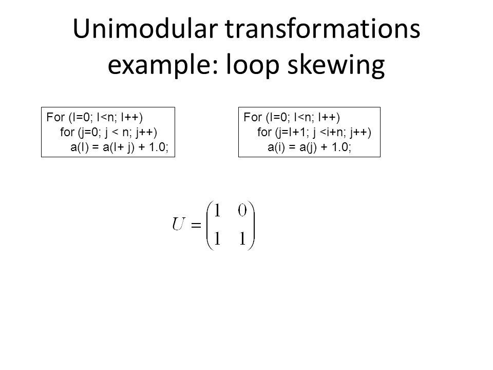 Unimodular transformations example: loop skewing For (I=0; I<n; I++) for (j=0; j < n; j++) a(I) = a(I+ j) + 1.0; For (I=0; I<n; I++) for (j=I+1; j <i+n; j++) a(i) = a(j) + 1.0;