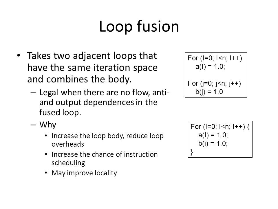 Loop fusion Takes two adjacent loops that have the same iteration space and combines the body.