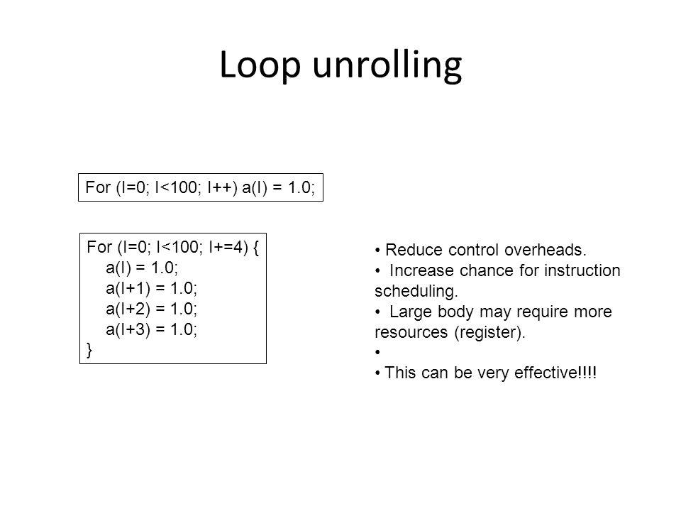 Loop unrolling For (I=0; I<100; I++) a(I) = 1.0; For (I=0; I<100; I+=4) { a(I) = 1.0; a(I+1) = 1.0; a(I+2) = 1.0; a(I+3) = 1.0; } Reduce control overheads.