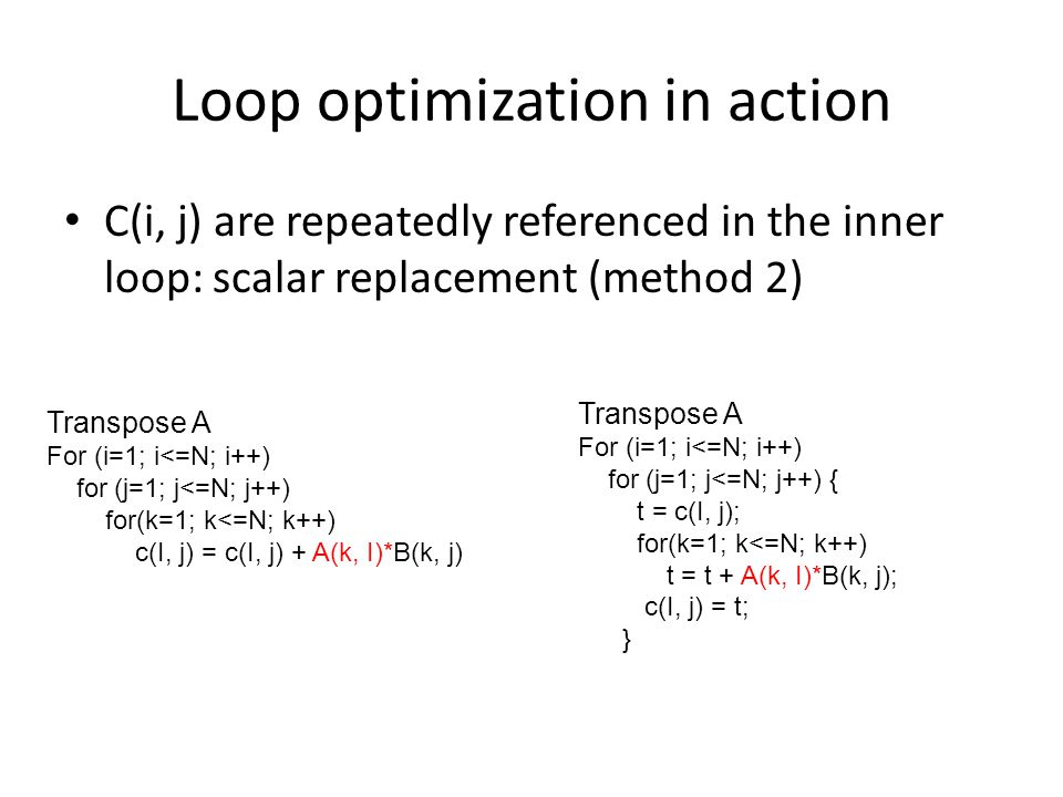 Loop optimization in action C(i, j) are repeatedly referenced in the inner loop: scalar replacement (method 2) Transpose A For (i=1; i<=N; i++) for (j=1; j<=N; j++) for(k=1; k<=N; k++) c(I, j) = c(I, j) + A(k, I)*B(k, j) Transpose A For (i=1; i<=N; i++) for (j=1; j<=N; j++) { t = c(I, j); for(k=1; k<=N; k++) t = t + A(k, I)*B(k, j); c(I, j) = t; }
