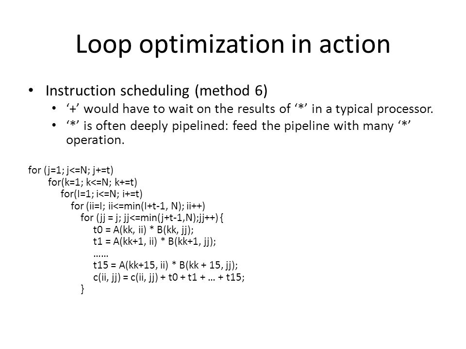Loop optimization in action Instruction scheduling (method 6) '+' would have to wait on the results of '*' in a typical processor.