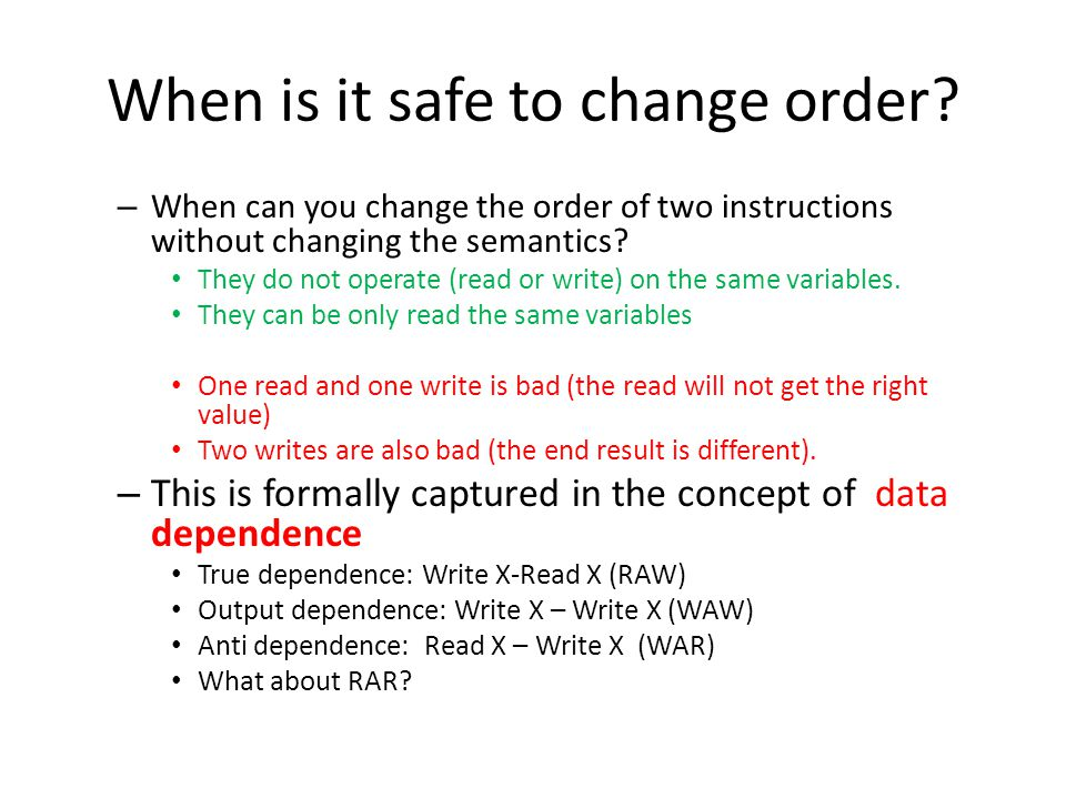 Data dependence examples A=1 B=2 C=3 D=4 A=1; B=2 C=3; D=4 A=1 B=A+1 C=B+1 D=C+1 A=1; B=A+1 C=B+1;D=C+1 When two instructions have no dependence, their execution order can be changed, or the two instructions can be executed in parallel