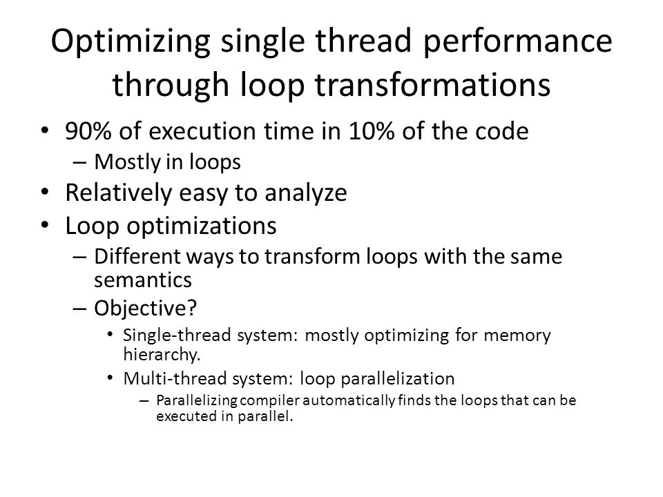 Optimizing single thread performance through loop transformations 90% of execution time in 10% of the code – Mostly in loops Relatively easy to analyze Loop optimizations – Different ways to transform loops with the same semantics – Objective.