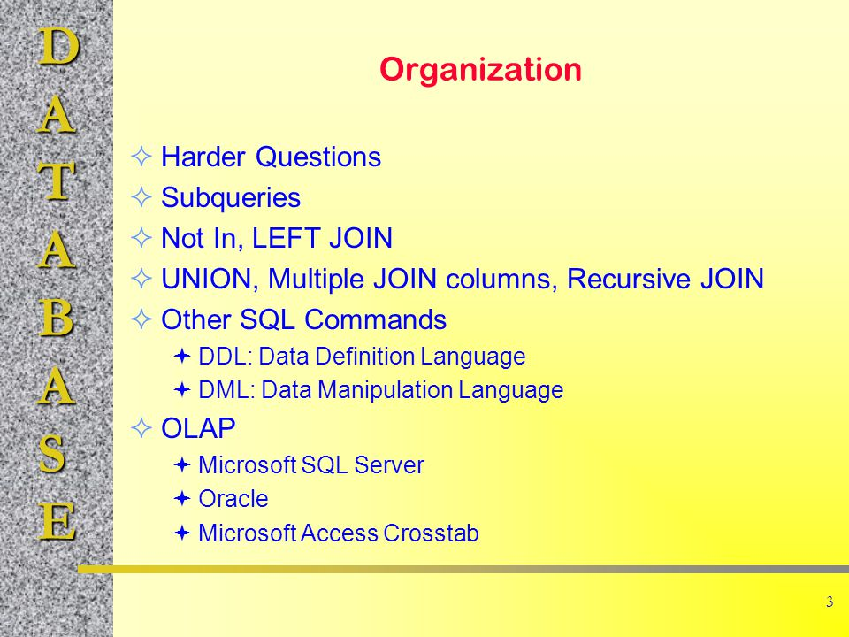 DATABASE 3 Organization  Harder Questions  Subqueries  Not In, LEFT JOIN  UNION, Multiple JOIN columns, Recursive JOIN  Other SQL Commands  DDL: Data Definition Language  DML: Data Manipulation Language  OLAP  Microsoft SQL Server  Oracle  Microsoft Access Crosstab