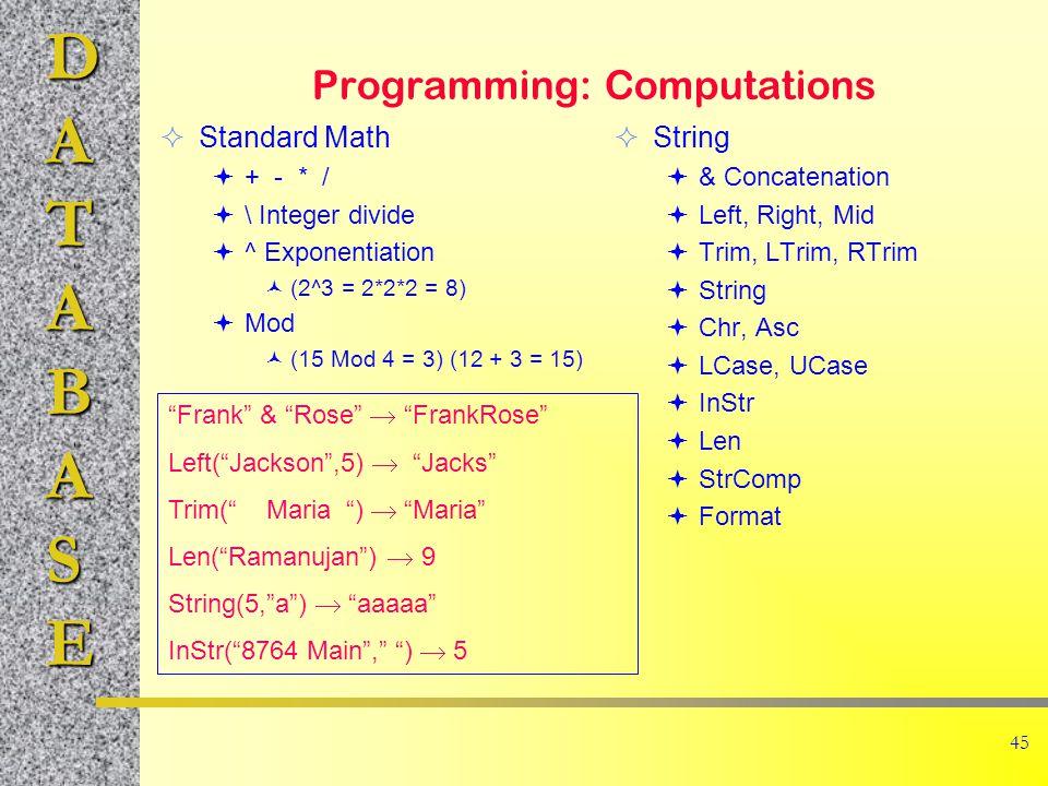 DATABASE 45 Programming: Computations  Standard Math  + - * /  \ Integer divide  ^ Exponentiation (2^3 = 2*2*2 = 8)  Mod (15 Mod 4 = 3) (12 + 3 = 15)  String  & Concatenation  Left, Right, Mid  Trim, LTrim, RTrim  String  Chr, Asc  LCase, UCase  InStr  Len  StrComp  Format Frank & Rose  FrankRose Left( Jackson ,5)  Jacks Trim( Maria )  Maria Len( Ramanujan )  9 String(5, a )  aaaaa InStr( 8764 Main , )  5
