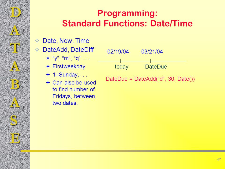 DATABASE 47 Programming: Standard Functions: Date/Time  Date, Now, Time  DateAdd, DateDiff  y , m , q ...