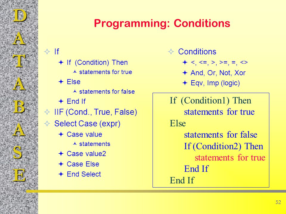 DATABASE 52 Programming: Conditions  If  If (Condition) Then statements for true  Else statements for false  End If  IIF (Cond., True, False)  Select Case (expr)  Case value statements  Case value2  Case Else  End Select  Conditions , >=, =, <>  And, Or, Not, Xor  Eqv, Imp (logic) If (Condition1) Then statements for true Else statements for false If (Condition2) Then statements for true End If