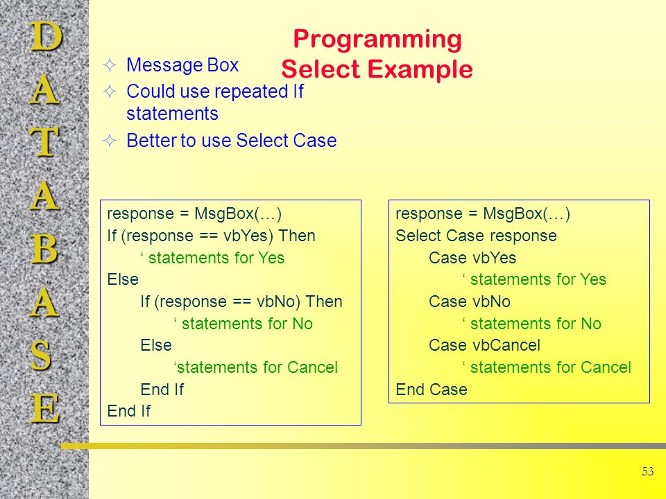 DATABASE 53 Programming Select Example  Message Box  Could use repeated If statements  Better to use Select Case response = MsgBox(…) If (response == vbYes) Then ' statements for Yes Else If (response == vbNo) Then ' statements for No Else 'statements for Cancel End If response = MsgBox(…) Select Case response Case vbYes ' statements for Yes Case vbNo ' statements for No Case vbCancel ' statements for Cancel End Case