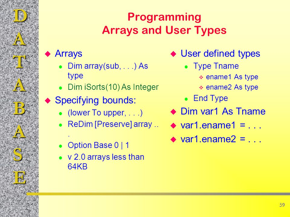 DATABASE 59 Programming Arrays and User Types u Arrays l Dim array(sub,...) As type l Dim iSorts(10) As Integer u Specifying bounds: l (lower To upper,...) l ReDim [Preserve] array...