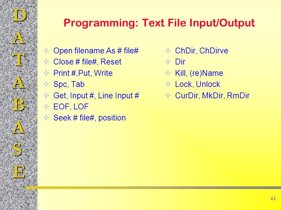 DATABASE 61 Programming: Text File Input/Output  Open filename As # file#  Close # file#, Reset  Print #,Put, Write  Spc, Tab  Get, Input #, Line Input #  EOF, LOF  Seek # file#, position  ChDir, ChDirve  Dir  Kill, (re)Name  Lock, Unlock  CurDir, MkDir, RmDir