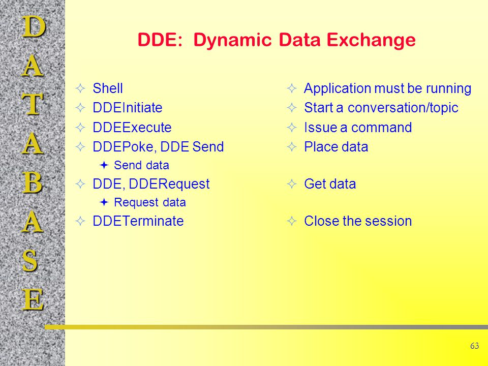 DATABASE 63 DDE: Dynamic Data Exchange  Shell  DDEInitiate  DDEExecute  DDEPoke, DDE Send  Send data  DDE, DDERequest  Request data  DDETerminate  Application must be running  Start a conversation/topic  Issue a command  Place data  Get data  Close the session