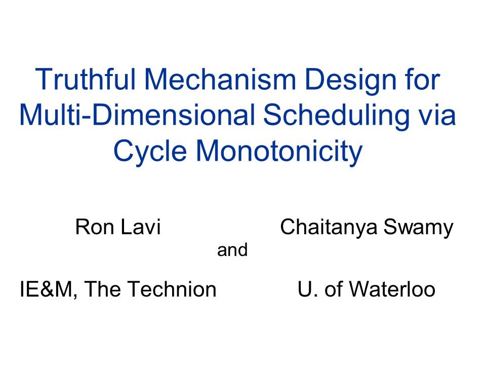 Truthful Mechanism Design for Multi-Dimensional Scheduling via Cycle Monotonicity Ron Lavi IE&M, The Technion Chaitanya Swamy U. of Waterloo and