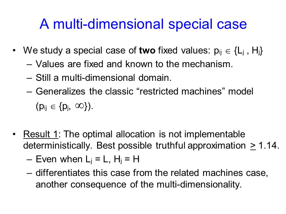 A multi-dimensional special case We study a special case of two fixed values: p ij  {L j, H j } –Values are fixed and known to the mechanism. –Still