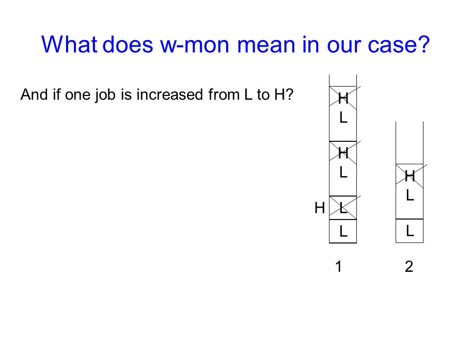 12 L L HLHL What does w-mon mean in our case? L HLHL HLHL And if one job is increased from L to H? H