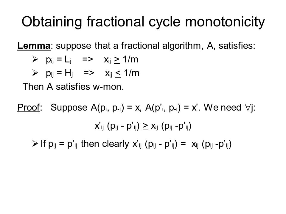 Obtaining fractional cycle monotonicity Lemma: suppose that a fractional algorithm, A, satisfies:  p ij = L j => x ij > 1/m  p ij = H j => x ij < 1/