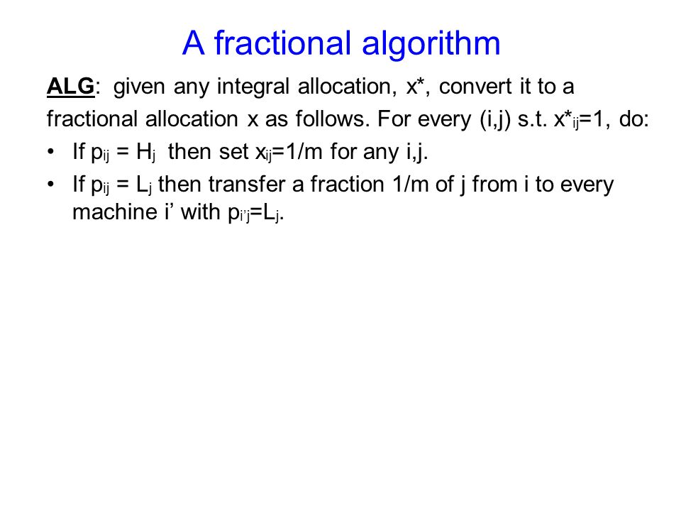 A fractional algorithm ALG: given any integral allocation, x*, convert it to a fractional allocation x as follows. For every (i,j) s.t. x* ij =1, do: