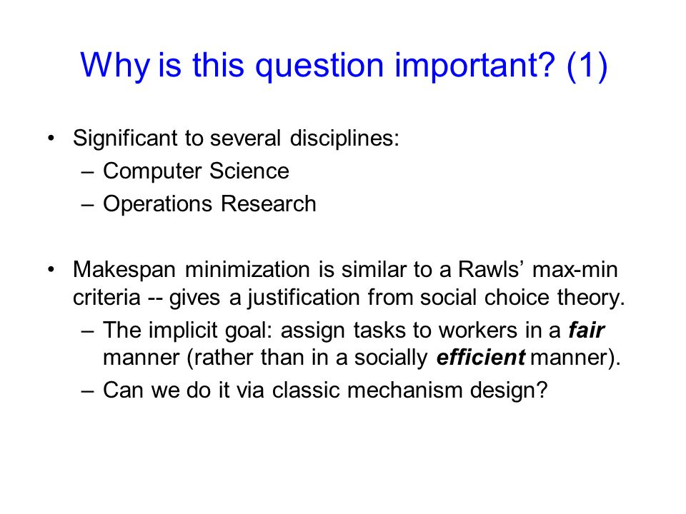 Why is this question important? (1) Significant to several disciplines: –Computer Science –Operations Research Makespan minimization is similar to a R