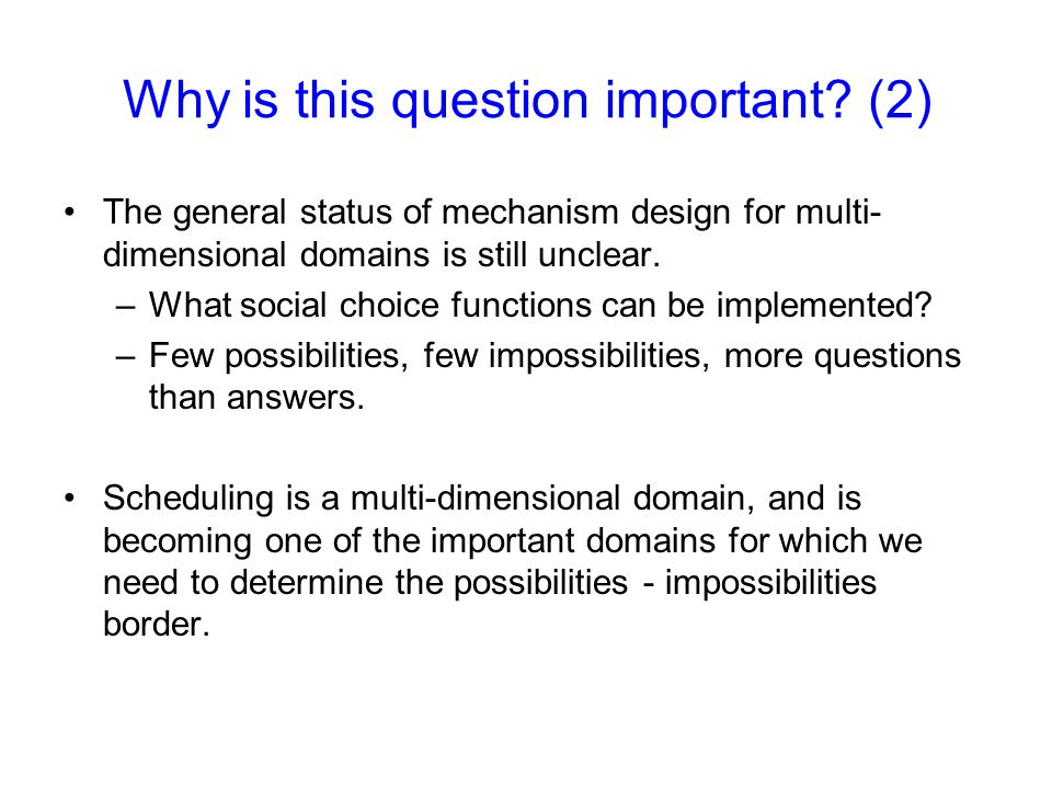 The general status of mechanism design for multi- dimensional domains is still unclear. –What social choice functions can be implemented? –Few possibi