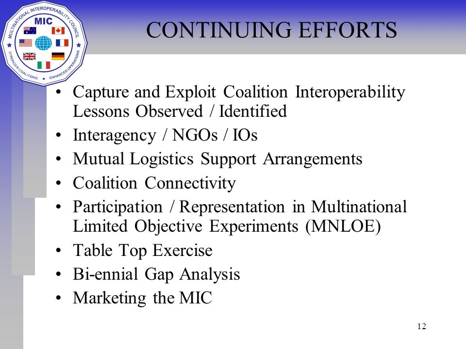 12 CONTINUING EFFORTS Capture and Exploit Coalition Interoperability Lessons Observed / Identified Interagency / NGOs / IOs Mutual Logistics Support Arrangements Coalition Connectivity Participation / Representation in Multinational Limited Objective Experiments (MNLOE) Table Top Exercise Bi-ennial Gap Analysis Marketing the MIC