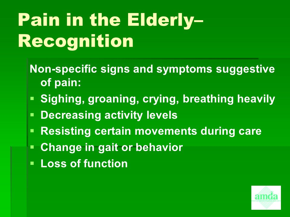 Pain in the Elderly– Recognition Non-specific signs and symptoms suggestive of pain:   Sighing, groaning, crying, breathing heavily   Decreasing a