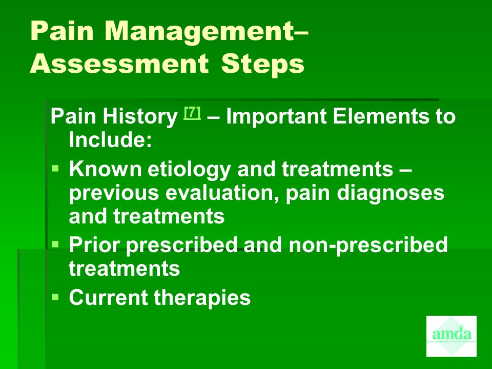 Pain Management– Assessment Steps Pain History [7] – Important Elements to Include: [7]   Known etiology and treatments – previous evaluation, pain