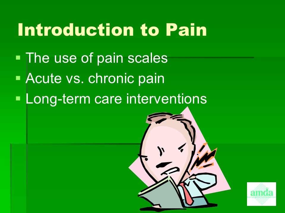 Introduction to Pain   The use of pain scales   Acute vs. chronic pain   Long-term care interventions