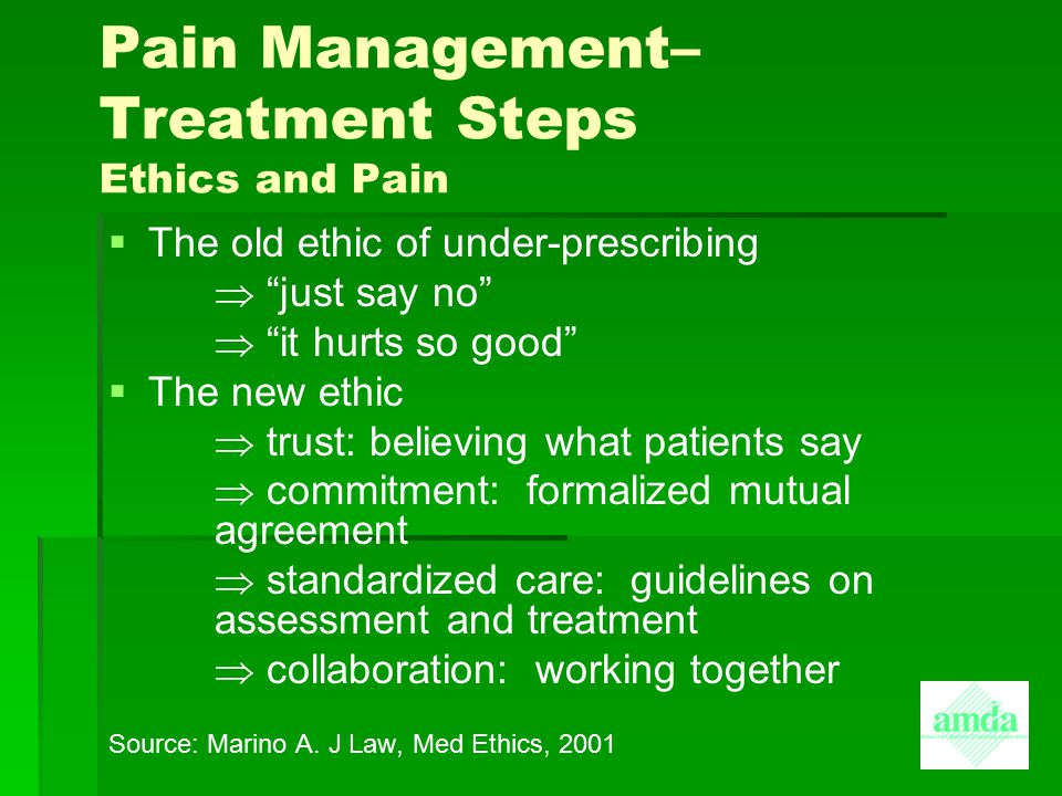 """Pain Management– Treatment Steps Ethics and Pain   The old ethic of under-prescribing  """"just say no""""  """"it hurts so good""""   The new ethic  trust"""