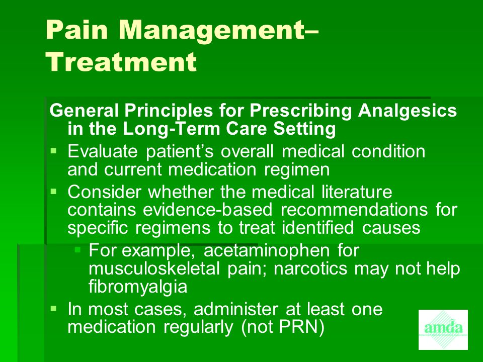 Pain Management– Treatment General Principles for Prescribing Analgesics in the Long-Term Care Setting   Evaluate patient's overall medical conditio