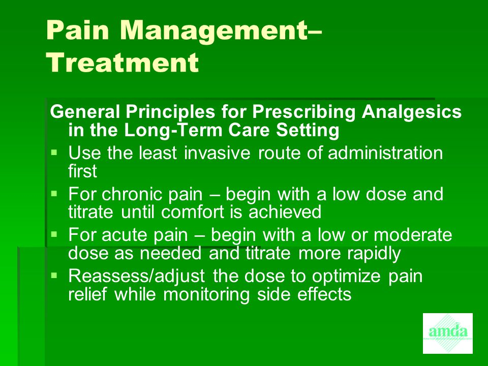 Pain Management– Treatment General Principles for Prescribing Analgesics in the Long-Term Care Setting   Use the least invasive route of administrat
