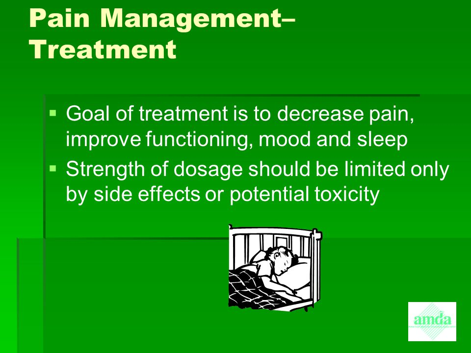 Pain Management– Treatment   Goal of treatment is to decrease pain, improve functioning, mood and sleep   Strength of dosage should be limited onl