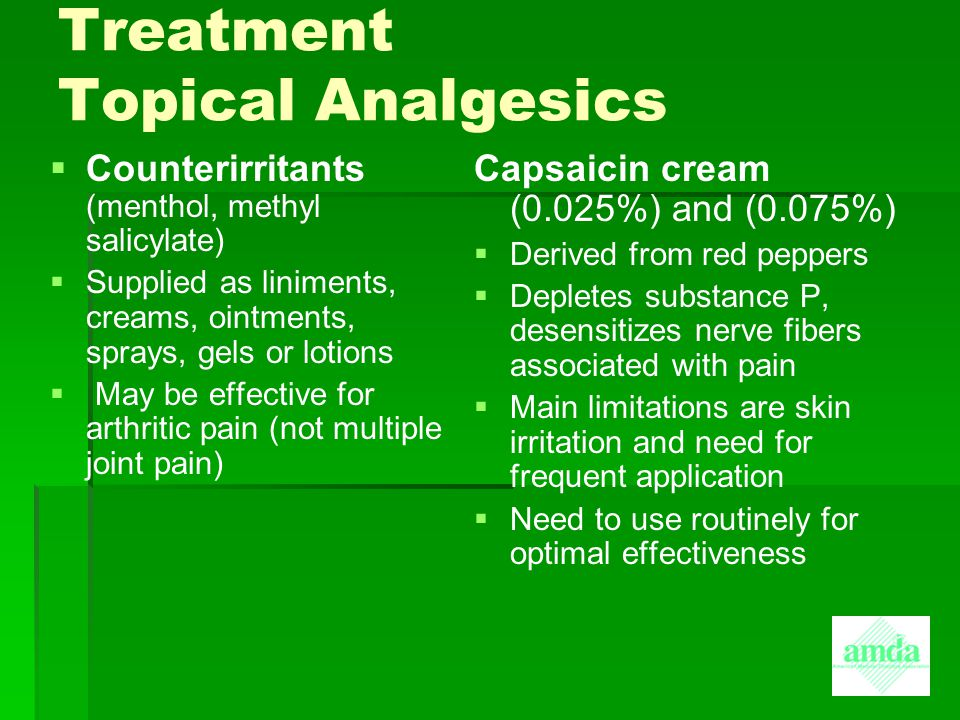 Treatment Topical Analgesics   Counterirritants (menthol, methyl salicylate)   Supplied as liniments, creams, ointments, sprays, gels or lotions 