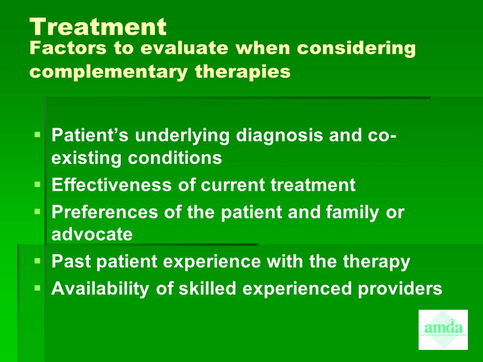 Treatment Factors to evaluate when considering complementary therapies   Patient's underlying diagnosis and co- existing conditions   Effectivenes