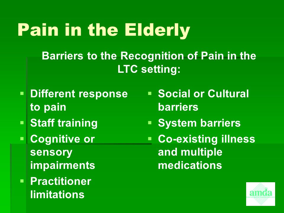 Pain in the Elderly: Myths   To acknowledge pain is a sign of personal weakness   Chronic pain is an inevitable part of aging   Pain is a punishment for past actions   Chronic pain means death is near   Chronic pain always indicates the presence of a serious disease   Acknowledging pain will mean undergoing intrusive and possible painful tests.