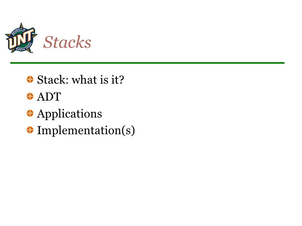 Stacks Stack: what is it ADT Applications Implementation(s)