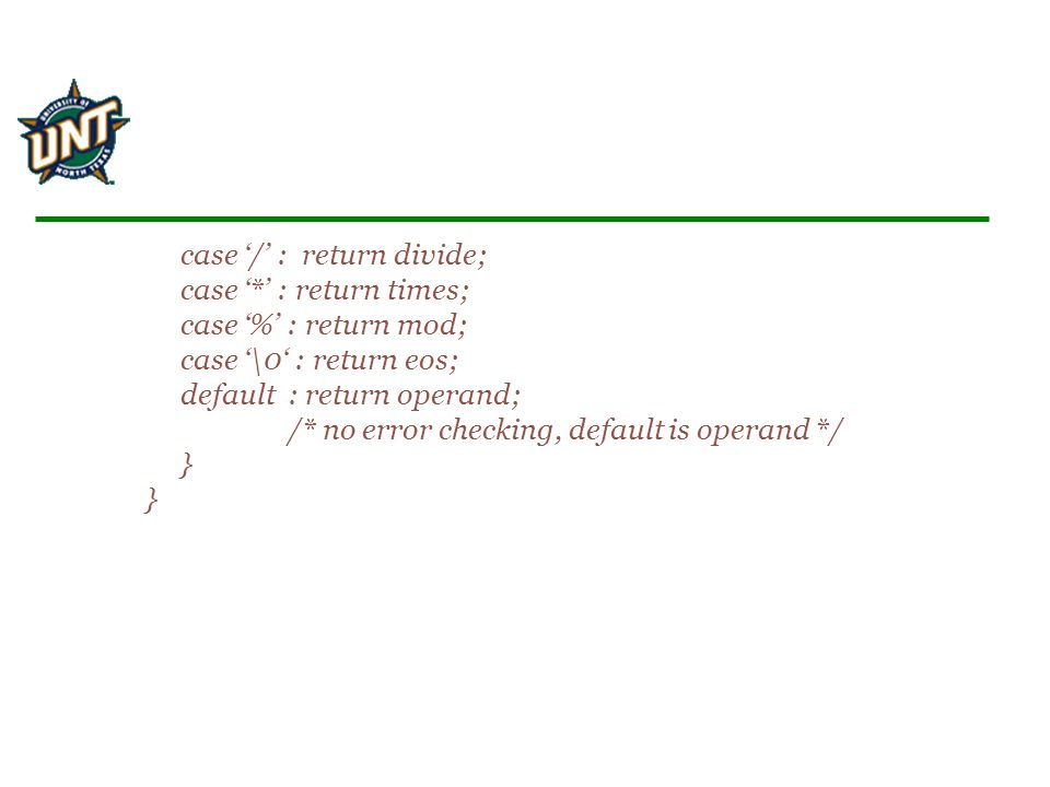 case '/' : return divide; case '*' : return times; case '%' : return mod; case '\0' : return eos; default : return operand; /* no error checking, default is operand */ } }