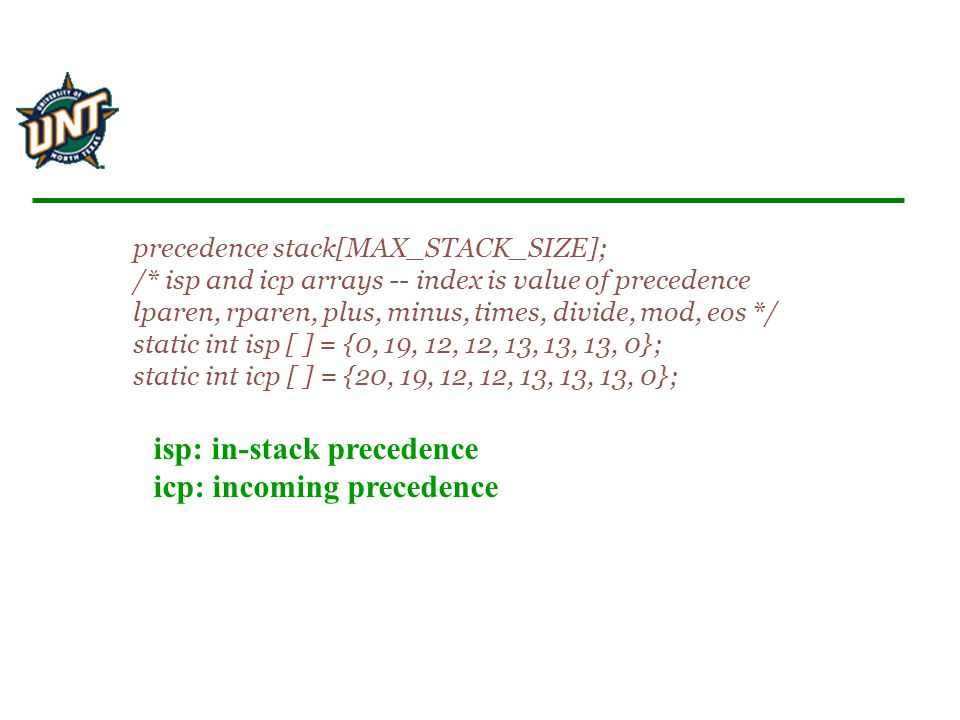 precedence stack[MAX_STACK_SIZE]; /* isp and icp arrays -- index is value of precedence lparen, rparen, plus, minus, times, divide, mod, eos */ static int isp [ ] = {0, 19, 12, 12, 13, 13, 13, 0}; static int icp [ ] = {20, 19, 12, 12, 13, 13, 13, 0}; isp: in-stack precedence icp: incoming precedence