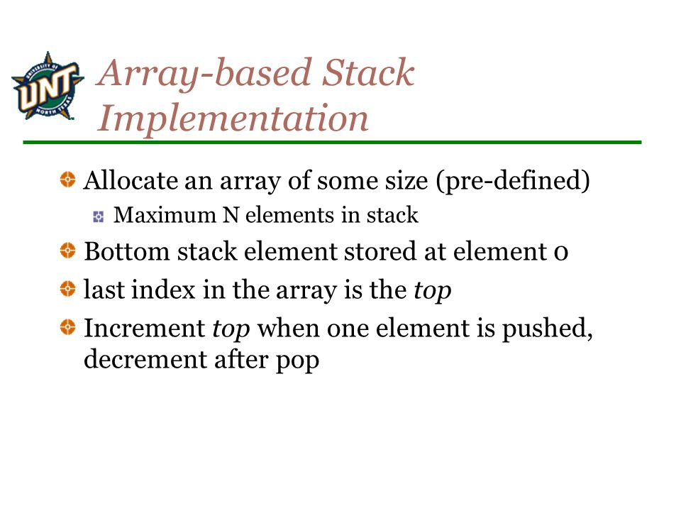 Array-based Stack Implementation Allocate an array of some size (pre-defined) Maximum N elements in stack Bottom stack element stored at element 0 last index in the array is the top Increment top when one element is pushed, decrement after pop