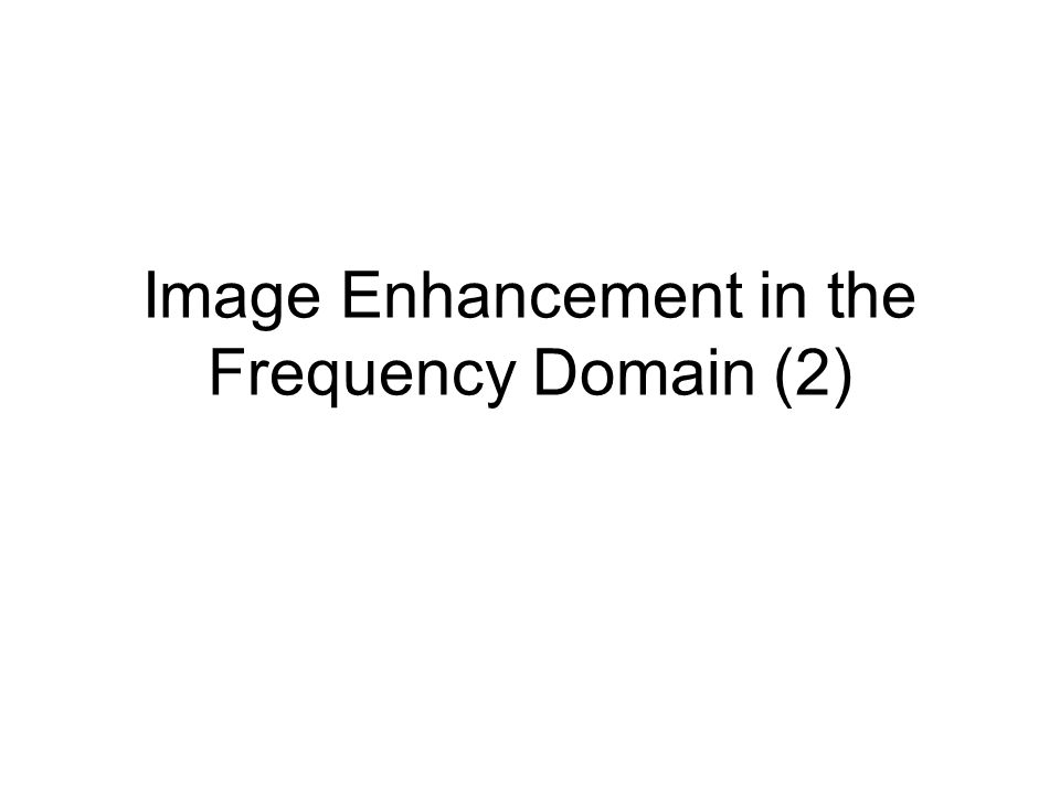 Frequency Domain Filtering Steps of filtering in the frequency domain 1.Calculate the DFT of the image f 2.Generate a frequency domain filter H –H and F should have the same size –H should NOT be centered.