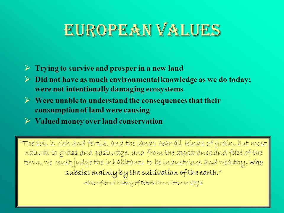 European Values  Trying to survive and prosper in a new land  Did not have as much environmental knowledge as we do today; were not intentionally damaging ecosystems  Were unable to understand the consequences that their consumption of land were causing  Valued money over land conservation The soil is rich and fertile, and the lands bear all kinds of grain, but most natural to grass and pasturage, and from the appearance and face of the town, we must judge the inhabitants to be industrious and wealthy, who subsist mainly by the cultivation of the earth. -taken from a history of Petersham written in 1793