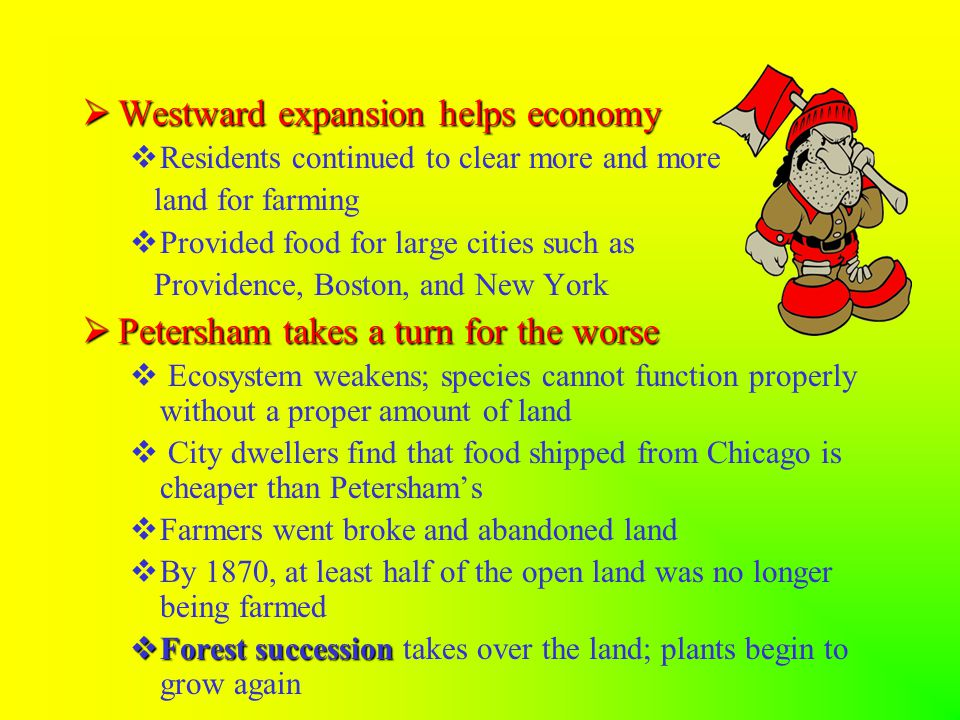  Westward expansion helps economy  Residents continued to clear more and more land for farming  Provided food for large cities such as Providence, Boston, and New York  Petersham takes a turn for the worse  Ecosystem weakens; species cannot function properly without a proper amount of land  City dwellers find that food shipped from Chicago is cheaper than Petersham's  Farmers went broke and abandoned land  By 1870, at least half of the open land was no longer being farmed  Forest succession  Forest succession takes over the land; plants begin to grow again